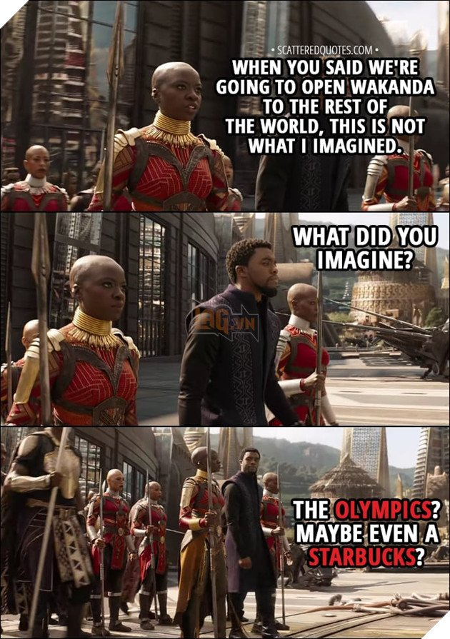 Quote from Avengers: Infinity War (2018) - Okoye: When you said we were going to open Wakanda to the rest of the world, this is not what I imagined. T'Challa: What did you imagine? Okoye: The Olympics. Maybe even a Starbucks.