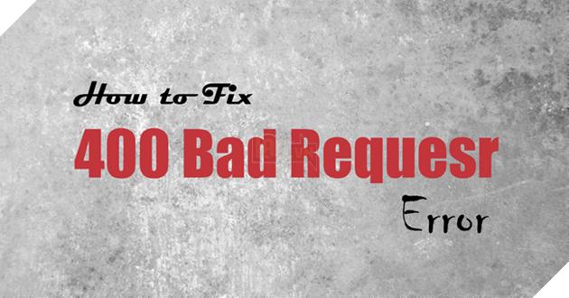 Lỗi 400 Bad Request là gì và làm cách nào để khắc phục được lỗi 400 Bad Request